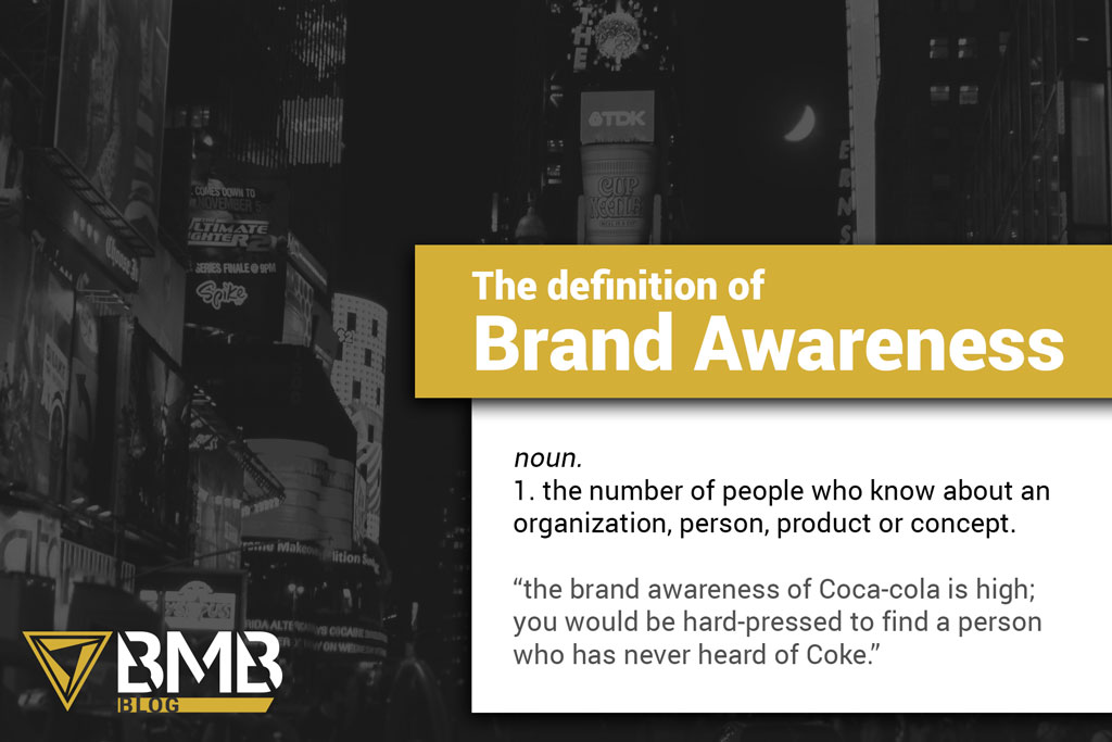 "Time Swuare in grey and the BMB Blog logo. The definition of Brand Awareness. noun. 1. the number of people who know about an organization, person, product or concept. ""the brand awareness of Coca-cola is high; you would be hard-pressed to find a person who has never heard of Coke."""