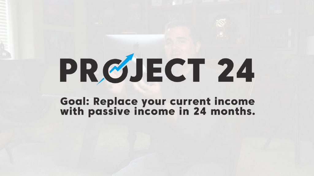 Project 24. Goal: Replace your current income with passive income in 24 months.