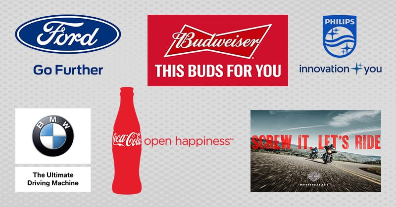Ford: Go Further. Budweiser: This Bud Is For You. Philips: Innovation and You. BMW: The Ultimate Driving Machine. Coca-Cola: Open Happiness. Harley Davidson: Screw it, let's ride.